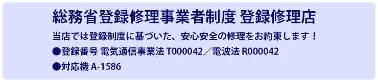 総務省登録修理事業者制度 登録修理店 当店では登録制度に基づいた、安心安全の修理をお約束します! 登録番号 電気通信事業法 T000042/電波法 R000042 対応機 A-1586